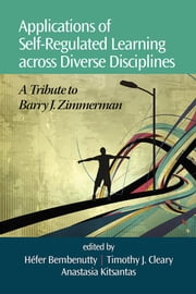 Applications of Self-Regulated Learning Across Diverse Disciplines: A Tribute to Barry J. Zimmerman ebook by Bembenutty, Hefer