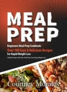 Meal Prep: Beginners Meal Prep Cookbook: Over 100 Easy & Delicious Recipes For Rapid Weight Loss (Healthy Recipes, Meal Plan, Meal Prep, Clean Eating, Weight Loss) eBook by Courtney Morales