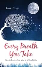 Every Breath You Take - How to Breathe Your Way to a Mindful Life ebook by Rose Elliot