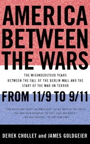 America Between the Wars - From 11/9 to 9/11; The Misunderstood Years Between the Fall of the Berlin Wall and the Start of the ebook by Derek Chollet,James Goldgeier