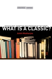 What Is a Classic? - Postcolonial Rewriting and Invention of the Canon ebook by Ankhi Mukherjee