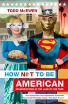 How Not to Be American - Misadventures in the Land of the Free ebook by Todd McEwen