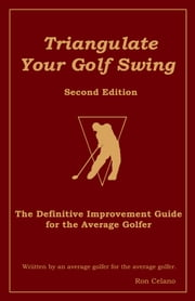 Triangulate Your Golf Swing: Second Edition ebook by Ron Celano