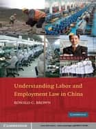 Understanding Labor and Employment Law in China ebook by Ronald C. Brown