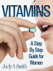 Vitamins A Step By Step Guide For Women ebook by Judy Smith