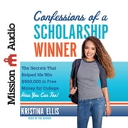 Confessions of a Scholarship Winner - The Secrets That Helped Me Win $500,000 in Free Money for College- How You Can Too! audiobook by Kristina Ellis