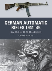 German Automatic Rifles 1941–45 - Gew 41, Gew 43, FG 42 and StG 44 ebook by Chris McNab,Ramiro Bujeiro,Alan Gilliland