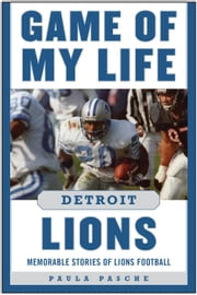 Game of My Life Detroit Lions - Memorable Stories of Lions Football ebook by Paula Pasche