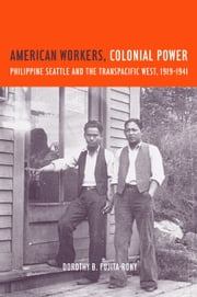 American Workers, Colonial Power: Philippine Seattle and the Transpacific West, 1919-1941 ebook by Fujita Rony, Dorothy B.