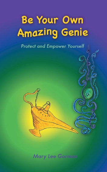 Be Your Own Amazing Genie - Protect and Empower Yourself ebook by Mary Lee Gorman