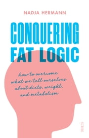 Conquering Fat Logic - how to overcome what we tell ourselves about diets, weight, and metabolism ebook by Nadja Hermann, David Shaw