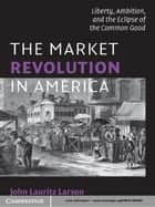 The Market Revolution in America - Liberty, Ambition, and the Eclipse of the Common Good ebook by John Lauritz Larson
