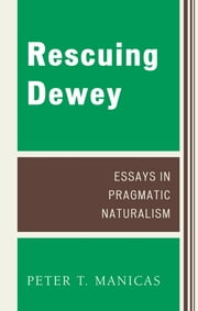 Rescuing Dewey - Essays in Pragmatic Naturalism ebook by Manicas