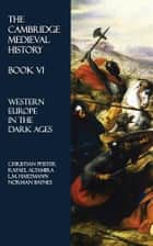 The Cambridge Medieval History - Book VI - Western Europe in the Dark Ages ebook by Norman Baynes, Christian Pfister, Rafael Altamira,...