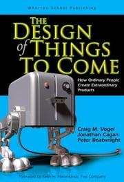 The Design of Things to Come - How Ordinary People Create Extraordinary Products ebook by Craig M. Vogel, Peter Boatwright, Jonathan M. Cagan