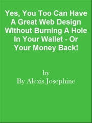 Yes, You Too Can Have A Great Web Design Without Burning A Hole In Your Wallet - Or Your Money Back! ebook by Editorial Team Of MPowerUniversity.com