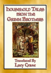 HOUSEHOLD TALES FROM THE GRIMM BROTHERS - 52 Richly Illustrated Fairy Tales ebook by Anon E. Mouse, Traslated by Lucy Crane, Illustrated by Thomas Crane