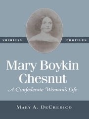Mary Boykin Chesnut - A Confederate Woman's Life ebook by Mary A. DeCredico