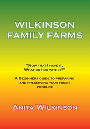 "Wilkinson Family Farms - ""Now That I Have It, What Do I Do with It?"" a Beginners Guide to Preparing and Preserving Your Fresh Produce ebook by Anita Wilkinson"