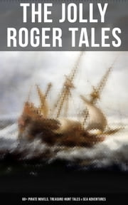 The Jolly Roger Tales: 60+ Pirate Novels, Treasure-Hunt Tales & Sea Adventures - Blackbeard, Captain Blood, Facing the Flag, Treasure Island, The Gold-Bug, Captain Singleton, Swords of Red Brotherhood, Under the Waves, The Ways of the Buccaneers... ebook by J. Allan Dunn, C.J. de Lacy, Charles Boardman Hawes,...