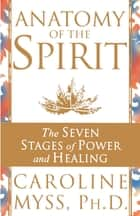 Anatomy Of The Spirit - The Seven Stages of Power and Healing ebook by Caroline Myss
