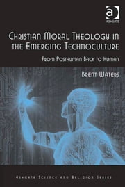 Christian Moral Theology in the Emerging Technoculture - From Posthuman Back to Human ebook by Professor Brent Waters,Professor Ted Peters,Professor Roger Trigg,Professor J Wentzel van Huyssteen