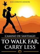 Camino de Santiago - To Walk Far, Carry Less ebook by Jean-Christie Ashmore