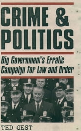 Crime & Politics - Big Government's Erratic Campaign for Law and Order ebook by Ted Gest