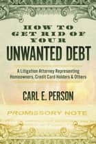 How to Get Rid of Your Unwanted Debt - A Litigation Attorney Representing Homeowners, Credit Card Holders & Others ebook by Carl E. Person