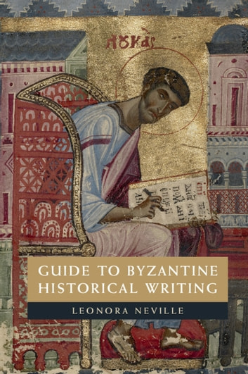 Guide to Byzantine Historical Writing ebook by Leonora Neville