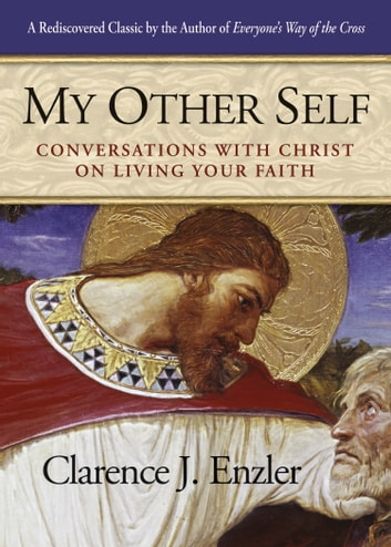 My Other Self - Conversations with Christ on Living Your Faith ebook by Clarence Enzler