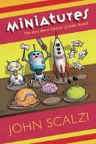 Miniatures: The Very Short Fiction of John Scalzi ebook by John Scalzi