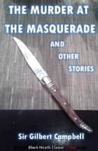 The Murder at the Masquerade and Other Stories ebook by Sir Gilbert Campbell