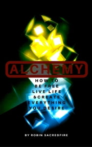 Alchemy: How to Be Free, Live Life and Create Everything You Desire ebook by Robin Sacredfire