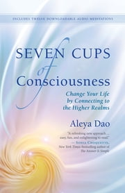 Seven Cups of Consciousness - Change Your Life by Connecting to the Higher Realms ebook by Aleya Dao
