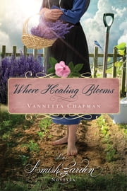Where Healing Blooms - An Amish Garden Novella ebook by Vannetta Chapman