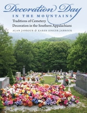Decoration Day in the Mountains - Traditions of Cemetery Decoration in the Southern Appalachians ebook by Alan Jabbour,Karen Singer Jabbour