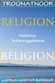 Religion: Holistic Interrogations - TROONATNOOR: The Reality Of Our Natures And The Nature Of Our Realities, #3 ebook by Markus Heinrich Rehbach