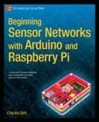 Beginning Sensor Networks with Arduino and Raspberry Pi ebook by Charles Bell