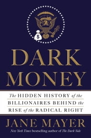 Dark Money - The Hidden History of the Billionaires Behind the Rise of the Radical Right ebook by Jane Mayer