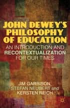 John Dewey's Philosophy of Education - An Introduction and Recontextualization for Our Times ebook by Jim Garrison, Stefan Neubert, Kersten Reich