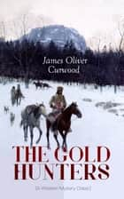 THE GOLD HUNTERS (A Western Mystery Classic) - A Dangerous Treasure Hunt and the Story of Life and Adventure in the Hudson Bay Wilds (From the Renowned Author of The Danger Trail, Kazan, The Hunted Woman and The Valley of Silent Men) ebook by James Oliver Curwood