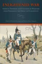 Enlightened War - German Theories and Cultures of Warfare from Frederick the Great to Clausewitz ebook by Elisabeth Krimmer, Sara Eigen Figal, Ute Frevert,...
