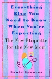 Everything Else You Need to Know When You're Expecting - The New Etiquette for the New Mom ebook by Paula Spencer