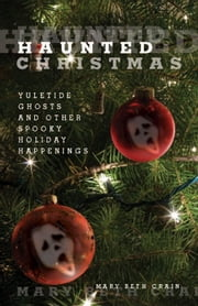 Haunted Christmas - Yuletide Ghosts and Other Spooky Holiday Happenings ebook by Mary Beth Crain