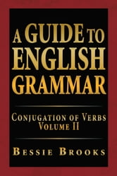 A Guide To English Grammar - Conjugation of Verbs Volume II ebook by Bessie Brooks