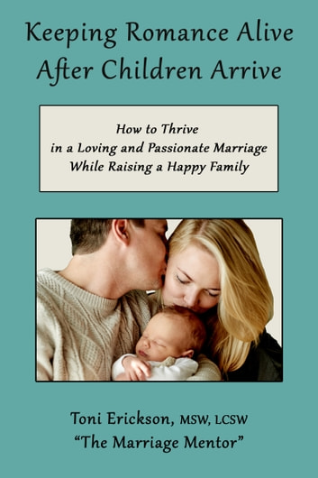 Keeping Romance Alive After Children Arrive: How to Thrive in a Loving and Passionate Marriage While Raising a Happy Family ebook by Toni Erickson