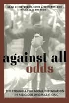 Against All Odds - The Struggle for Racial Integration in Religious Organizations ebook by Brad Christerson, Korie L. Edwards, Michael Oluf Emerson