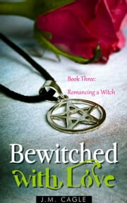 Bewitched with Love, Book Three: Romancing a Witch ebook by J.M. Cagle