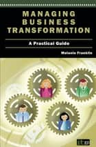 Managing Business Transformation - A Practical Guide ebook by Melanie Franklin